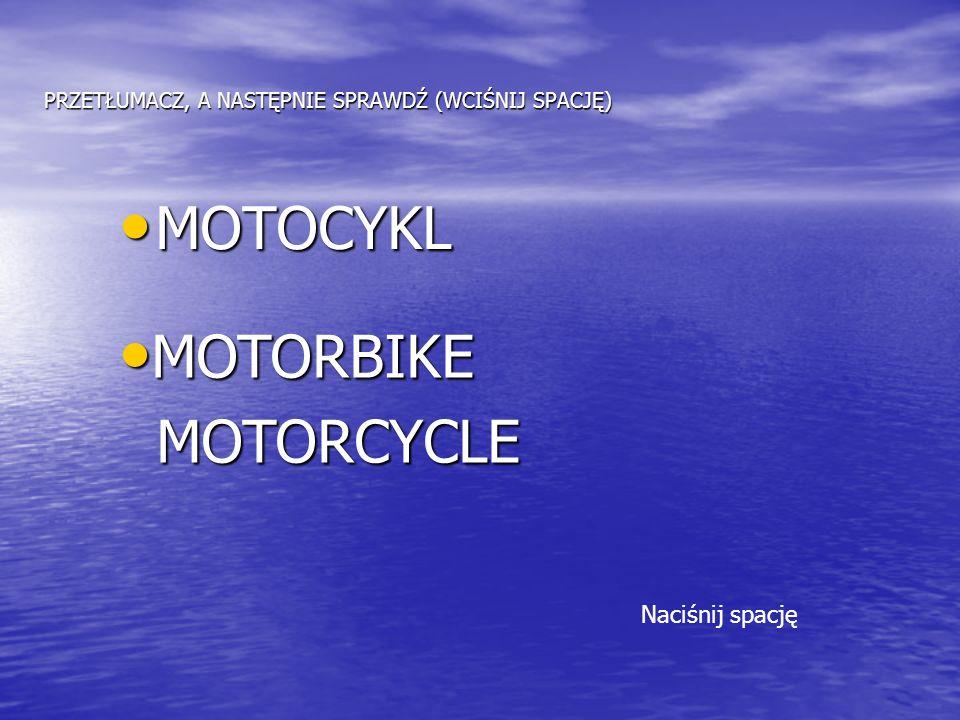 PRZETŁUMACZ, A NASTĘPNIE SPRAWDŹ (WCIŚNIJ SPACJĘ) MOTOCYKL MOTOCYKL MOTORBIKE MOTORBIKE MOTORCYCLE MOTORCYCLE Naciśnij spację
