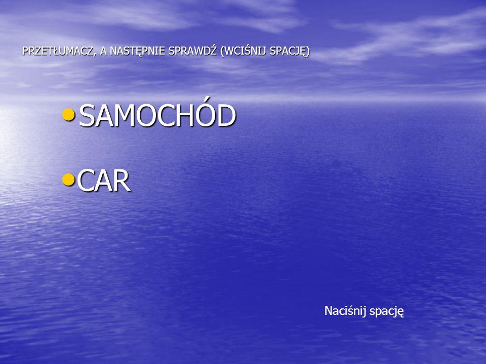 PRZETŁUMACZ, A NASTĘPNIE SPRAWDŹ (WCIŚNIJ SPACJĘ) SAMOCHÓD SAMOCHÓD CAR CAR Naciśnij spację