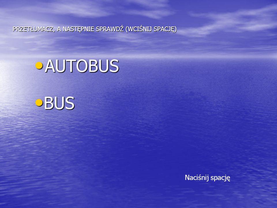 PRZETŁUMACZ, A NASTĘPNIE SPRAWDŹ (WCIŚNIJ SPACJĘ) AUTOBUS AUTOBUS BUS BUS Naciśnij spację