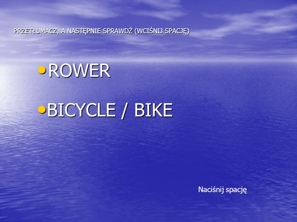 PRZETŁUMACZ, A NASTĘPNIE SPRAWDŹ (WCIŚNIJ SPACJĘ) ROWER ROWER BICYCLE / BIKE BICYCLE / BIKE Naciśnij spację