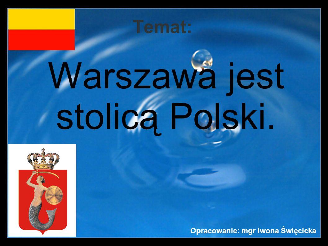 Temat: Warszawa jest stolicą Polski. Opracowanie: mgr Iwona Święcicka