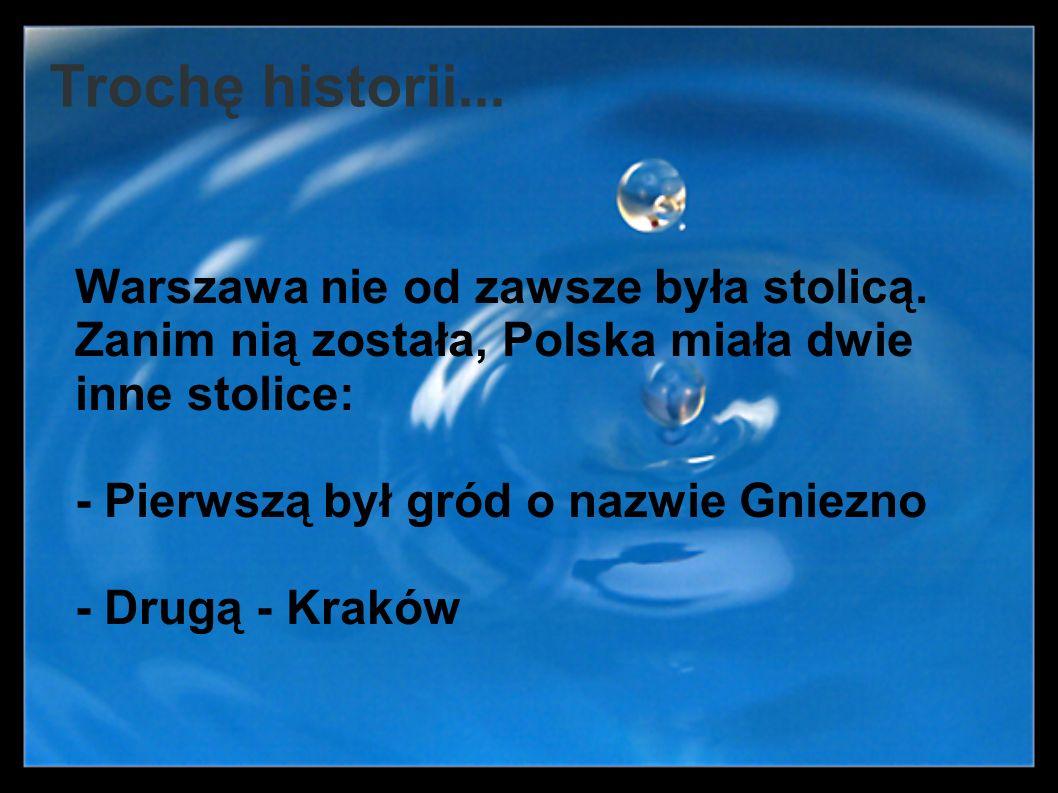 Trochę historii... Warszawa nie od zawsze była stolicą. Zanim nią została, Polska miała dwie inne stolice: - Pierwszą był gród o nazwie Gniezno - Drug