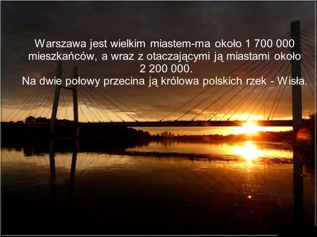 Warszawa jest wielkim miastem-ma około 1 700 000 mieszkańców, a wraz z otaczającymi ją miastami około 2 200 000. Na dwie połowy przecina ją królowa po