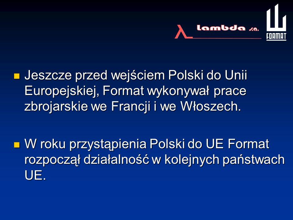 Jeszcze przed wejściem Polski do Unii Europejskiej, Format wykonywał prace zbrojarskie we Francji i we Włoszech. Jeszcze przed wejściem Polski do Unii