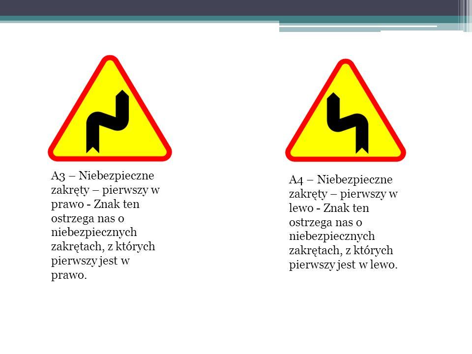 A3 – Niebezpieczne zakręty – pierwszy w prawo - Znak ten ostrzega nas o niebezpiecznych zakrętach, z których pierwszy jest w prawo. A4 – Niebezpieczne