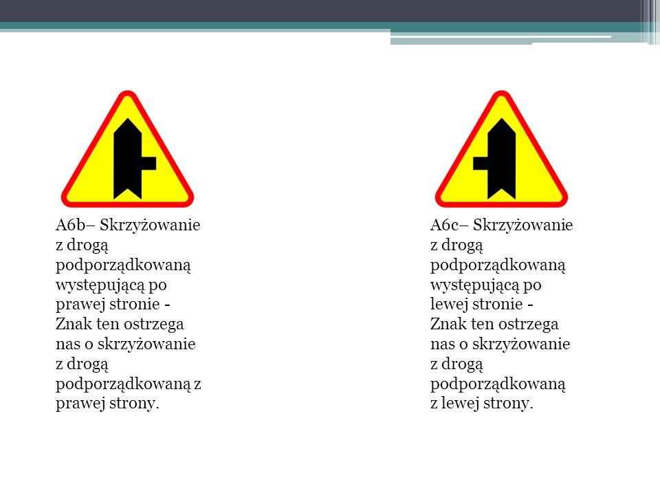 A6b– Skrzyżowanie z drogą podporządkowaną występującą po prawej stronie - Znak ten ostrzega nas o skrzyżowanie z drogą podporządkowaną z prawej strony