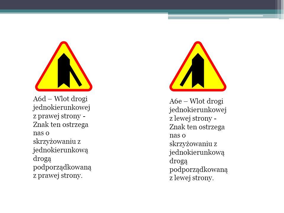 A6d – Wlot drogi jednokierunkowej z prawej strony - Znak ten ostrzega nas o skrzyżowaniu z jednokierunkową drogą podporządkowaną z prawej strony. A6e
