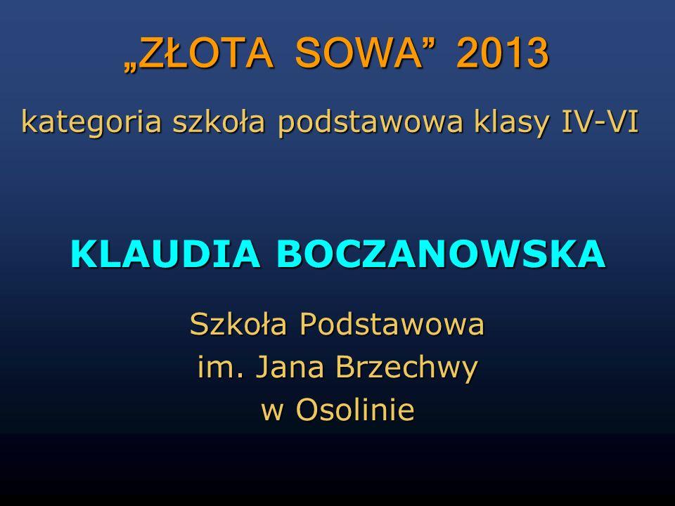 ZŁOTA SOWA 2013 KLAUDIA BOCZANOWSKA Szkoła Podstawowa im. Jana Brzechwy w Osolinie kategoria szkoła podstawowa klasy IV-VI