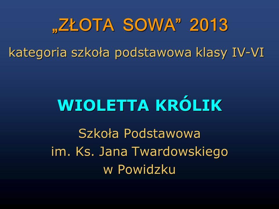 ZŁOTA SOWA 2013 WIOLETTA KRÓLIK Szkoła Podstawowa im. Ks. Jana Twardowskiego w Powidzku kategoria szkoła podstawowa klasy IV-VI