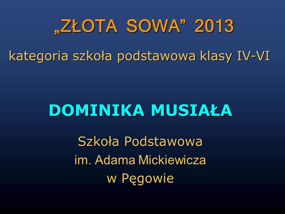 ZŁOTA SOWA 2013 DOMINIKA MUSIAŁA Szkoła Podstawowa im. Adama Mickiewicza w Pęgowie kategoria szkoła podstawowa klasy IV-VI