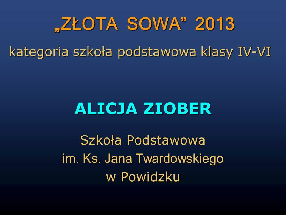 ZŁOTA SOWA 2013 ALICJA ZIOBER Szkoła Podstawowa im. Ks. Jana Twardowskiego w Powidzku kategoria szkoła podstawowa klasy IV-VI