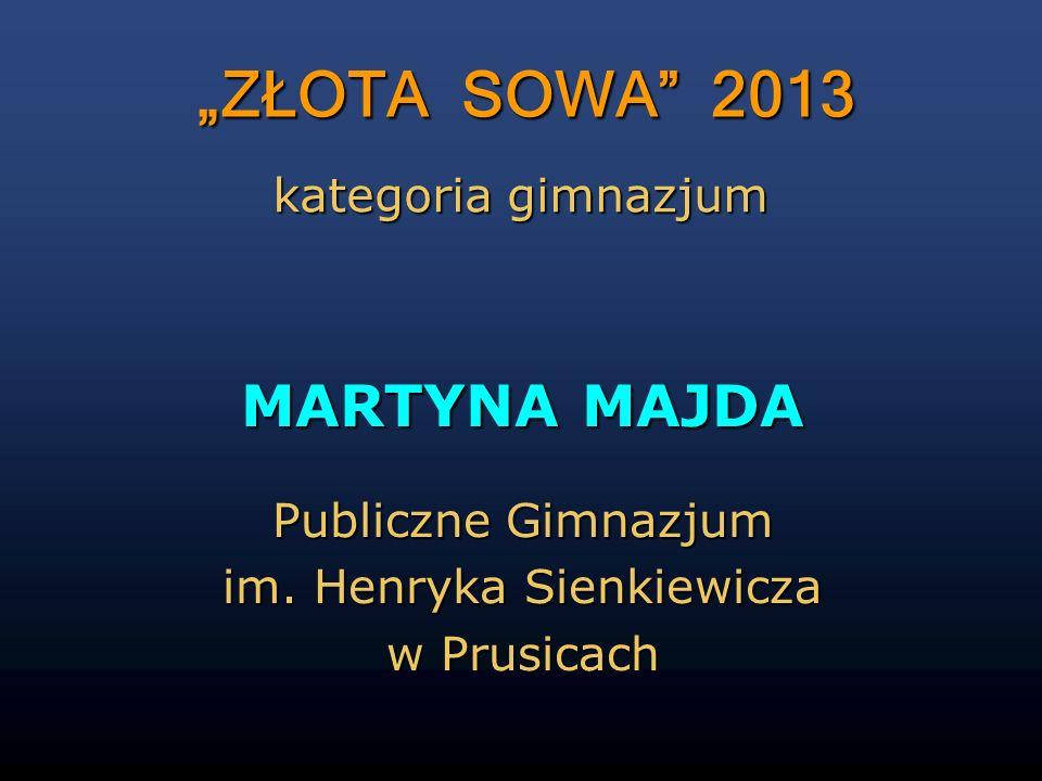 ZŁOTA SOWA 2013 MARTYNA MAJDA Publiczne Gimnazjum im. Henryka Sienkiewicza w Prusicach kategoria gimnazjum