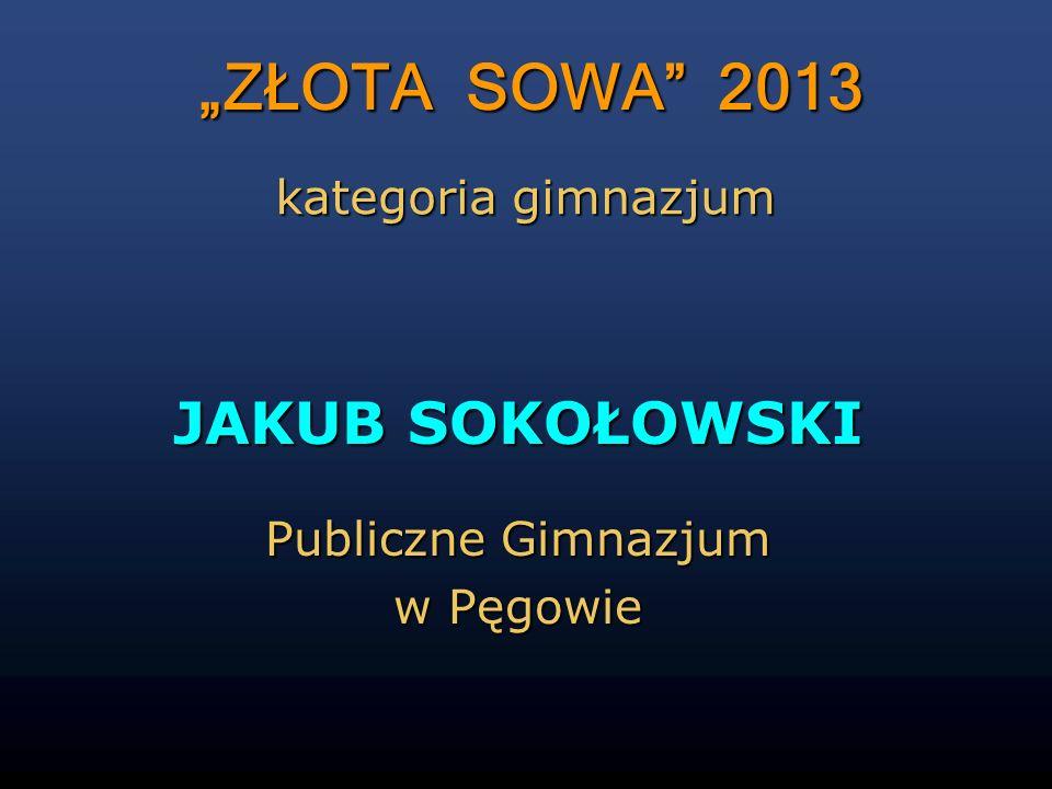 ZŁOTA SOWA 2013 JAKUB SOKOŁOWSKI Publiczne Gimnazjum w Pęgowie kategoria gimnazjum