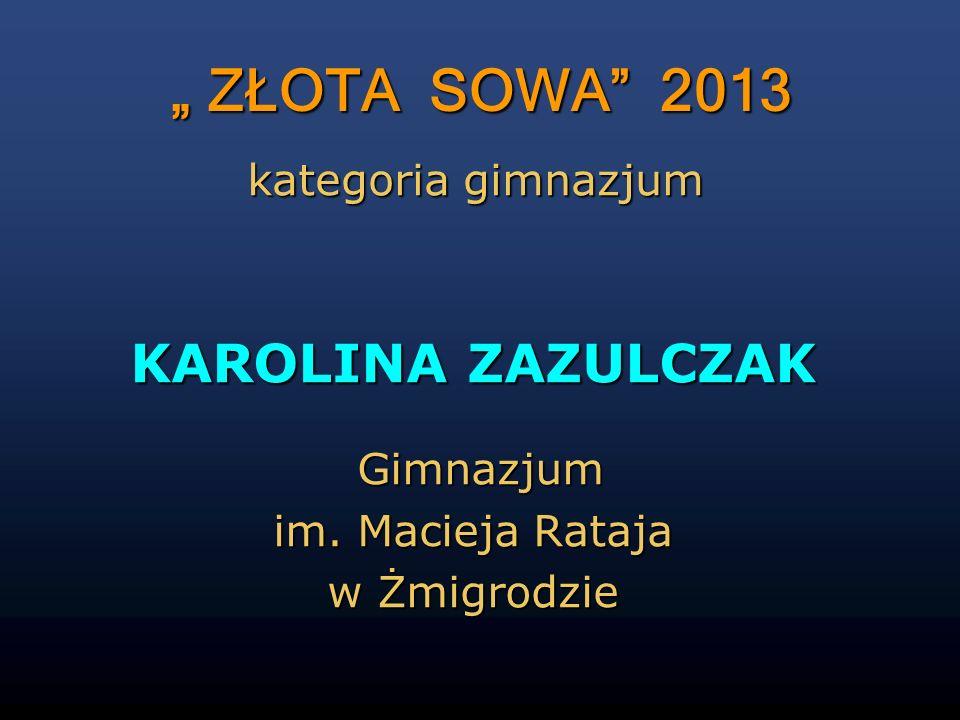 ZŁOTA SOWA 2013 ZŁOTA SOWA 2013 KAROLINA ZAZULCZAK Gimnazjum Gimnazjum im. Macieja Rataja w Żmigrodzie kategoria gimnazjum