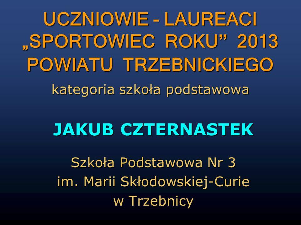 JAKUB CZTERNASTEK Szkoła Podstawowa Nr 3 im. Marii Skłodowskiej-Curie w Trzebnicy kategoria szkoła podstawowa UCZNIOWIE - LAUREACI SPORTOWIEC ROKU 201