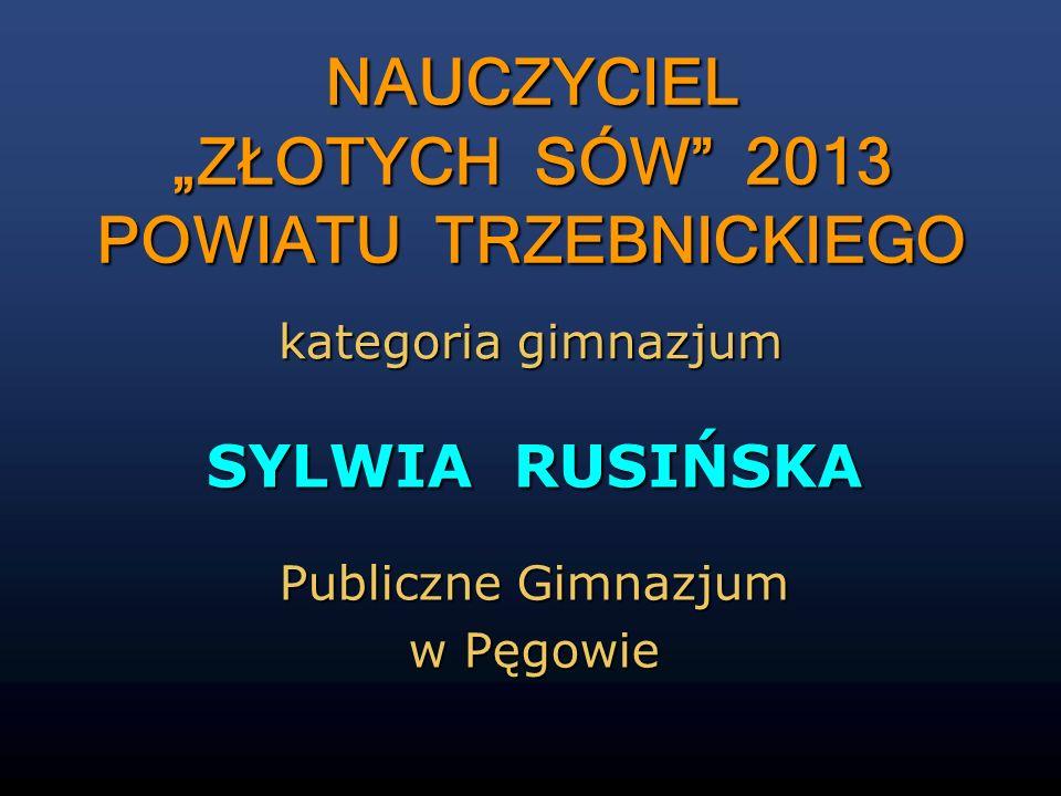 SYLWIA RUSIŃSKA Publiczne Gimnazjum w Pęgowie NAUCZYCIEL ZŁOTYCH SÓW 2013 POWIATU TRZEBNICKIEGO NAUCZYCIEL ZŁOTYCH SÓW 2013 POWIATU TRZEBNICKIEGO kate
