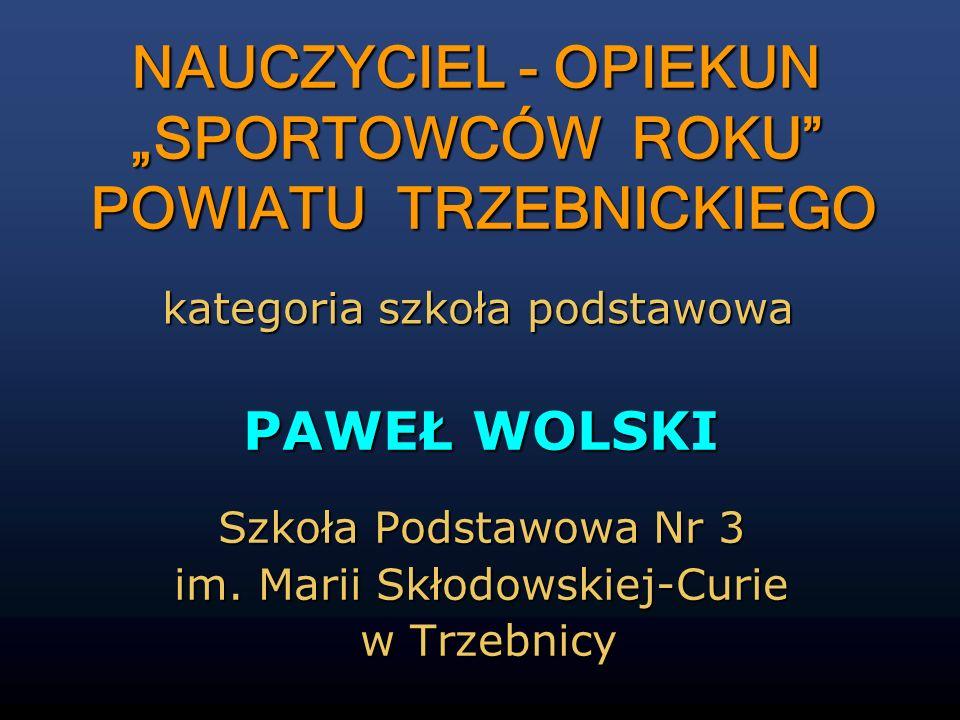 PAWEŁ WOLSKI Szkoła Podstawowa Nr 3 im. Marii Skłodowskiej-Curie w Trzebnicy w Trzebnicy NAUCZYCIEL - OPIEKUN SPORTOWCÓW ROKU POWIATU TRZEBNICKIEGO ka