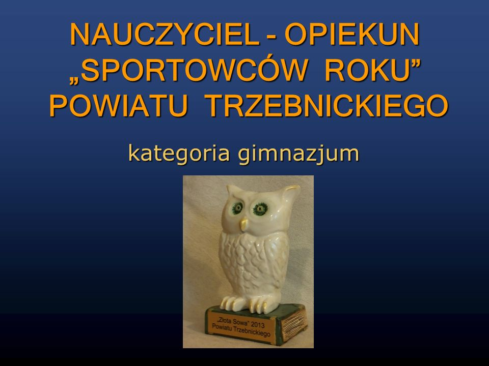 kategoria gimnazjum NAUCZYCIEL - OPIEKUN SPORTOWCÓW ROKU POWIATU TRZEBNICKIEGO