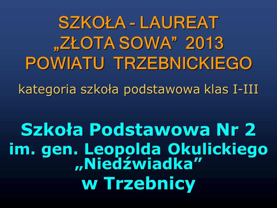 Szkoła Podstawowa Nr 2 im. gen. Leopolda Okulickiego Niedźwiadka w Trzebnicy kategoria szkoła podstawowa klas I-III SZKOŁA - LAUREAT ZŁOTA SOWA 2013 P
