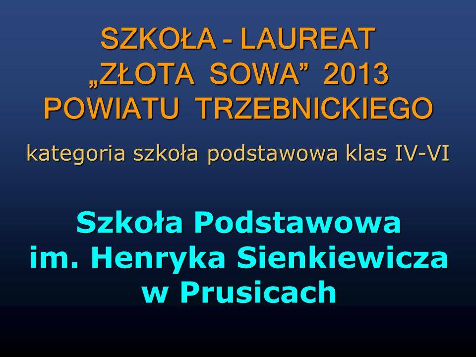 Szkoła Podstawowa im. Henryka Sienkiewicza w Prusicach SZKOŁA - LAUREAT ZŁOTA SOWA 2013 POWIATU TRZEBNICKIEGO kategoria szkoła podstawowa klas IV-VI