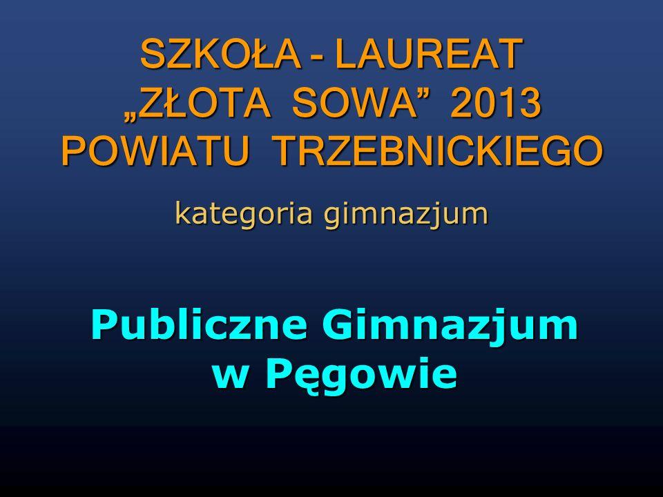 Publiczne Gimnazjum w Pęgowie SZKOŁA - LAUREAT ZŁOTA SOWA 2013 POWIATU TRZEBNICKIEGO kategoria gimnazjum