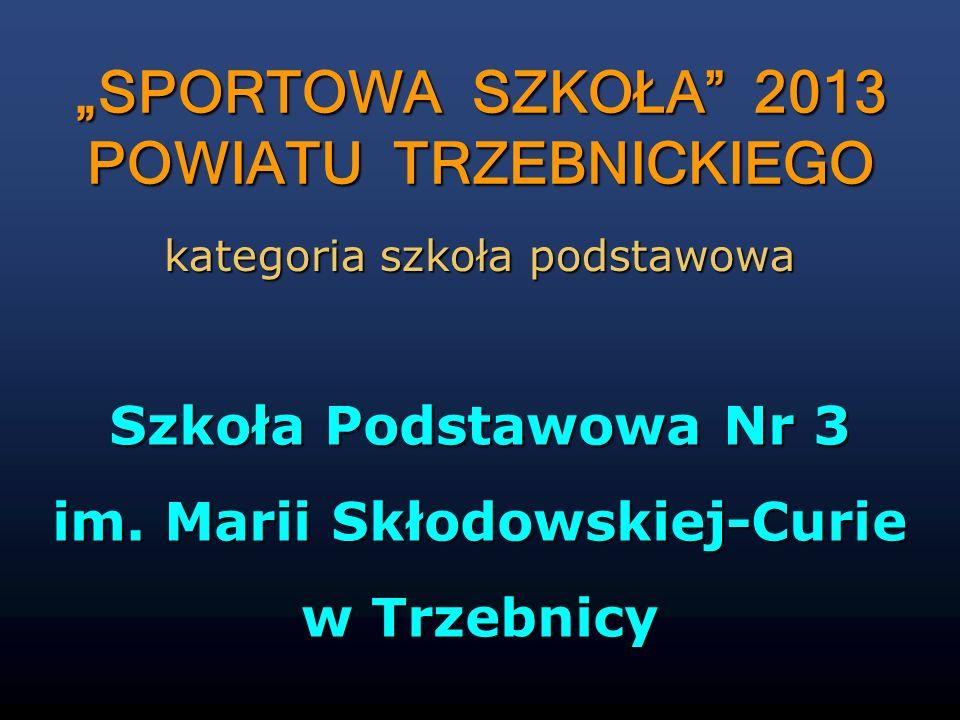 Szkoła Podstawowa Nr 3 im. Marii Skłodowskiej-Curie w Trzebnicy kategoria szkoła podstawowa SPORTOWA SZKOŁA 2013 POWIATU TRZEBNICKIEGO