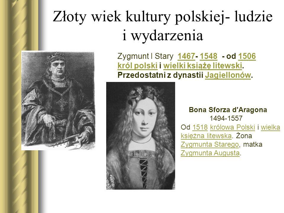 Złoty wiek kultury polskiej- ludzie i wydarzenia Zygmunt I Stary 1467- 1548 - od 1506 król polski i wielki książę litewski.