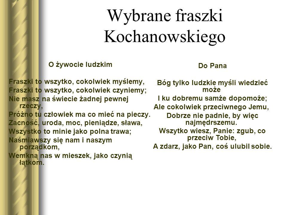 Wybrane fraszki Kochanowskiego O żywocie ludzkim Fraszki to wszytko, cokolwiek myślemy, Fraszki to wszytko, cokolwiek czyniemy; Nie masz na świecie żadnej pewnej rzeczy, Próżno tu człowiek ma co mieć na pieczy.