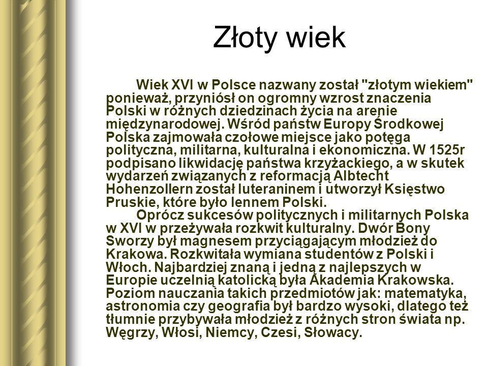 Złoty wiek Wiek XVI w Polsce nazwany został złotym wiekiem ponieważ, przyniósł on ogromny wzrost znaczenia Polski w różnych dziedzinach życia na arenie międzynarodowej.