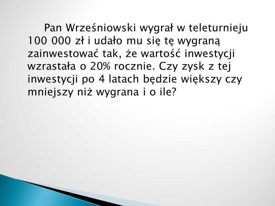 Pan Wrześniowski wygrał w teleturnieju 100 000 zł i udało mu się tę wygraną zainwestować tak, że wartość inwestycji wzrastała o 20% rocznie.