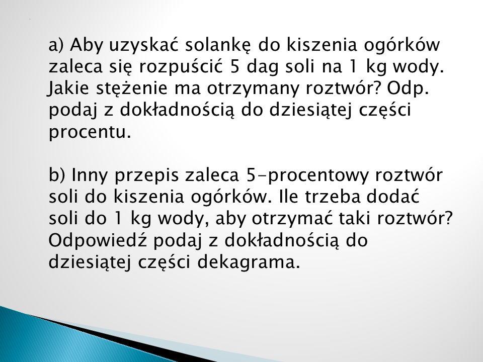 a) Aby uzyskać solankę do kiszenia ogórków zaleca się rozpuścić 5 dag soli na 1 kg wody. Jakie stężenie ma otrzymany roztwór? Odp. podaj z dokładności