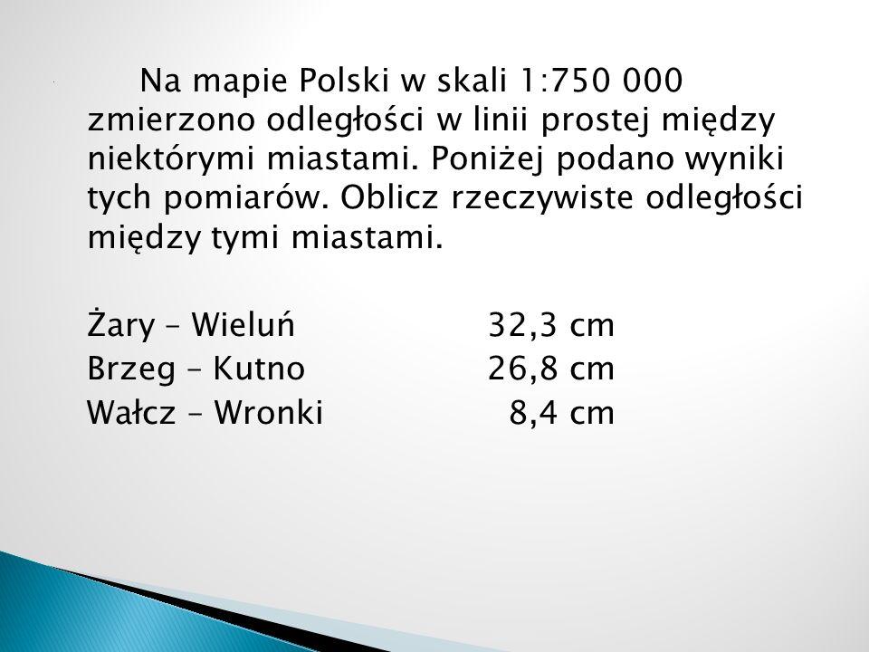 Na mapie Polski w skali 1:750 000 zmierzono odległości w linii prostej między niektórymi miastami. Poniżej podano wyniki tych pomiarów. Oblicz rzeczyw