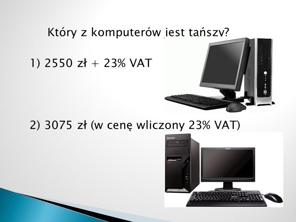 Który z komputerów jest tańszy? 1) 2550 zł + 23% VAT 2) 3075 zł (w cenę wliczony 23% VAT)