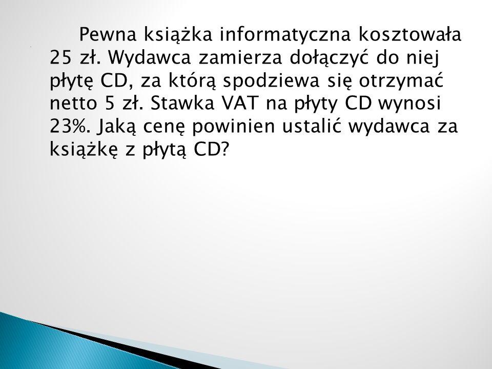 Pewna książka informatyczna kosztowała 25 zł. Wydawca zamierza dołączyć do niej płytę CD, za którą spodziewa się otrzymać netto 5 zł. Stawka VAT na pł