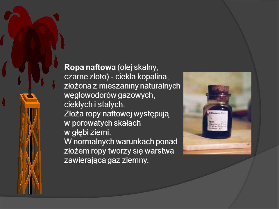 Ropa naftowa (olej skalny, czarne złoto) - ciekła kopalina, złożona z mieszaniny naturalnych węglowodorów gazowych, ciekłych i stałych. Złoża ropy naf