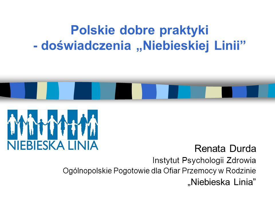 Polskie dobre praktyki - doświadczenia Niebieskiej Linii Renata Durda Instytut Psychologii Zdrowia Ogólnopolskie Pogotowie dla Ofiar Przemocy w Rodzinie Niebieska Linia