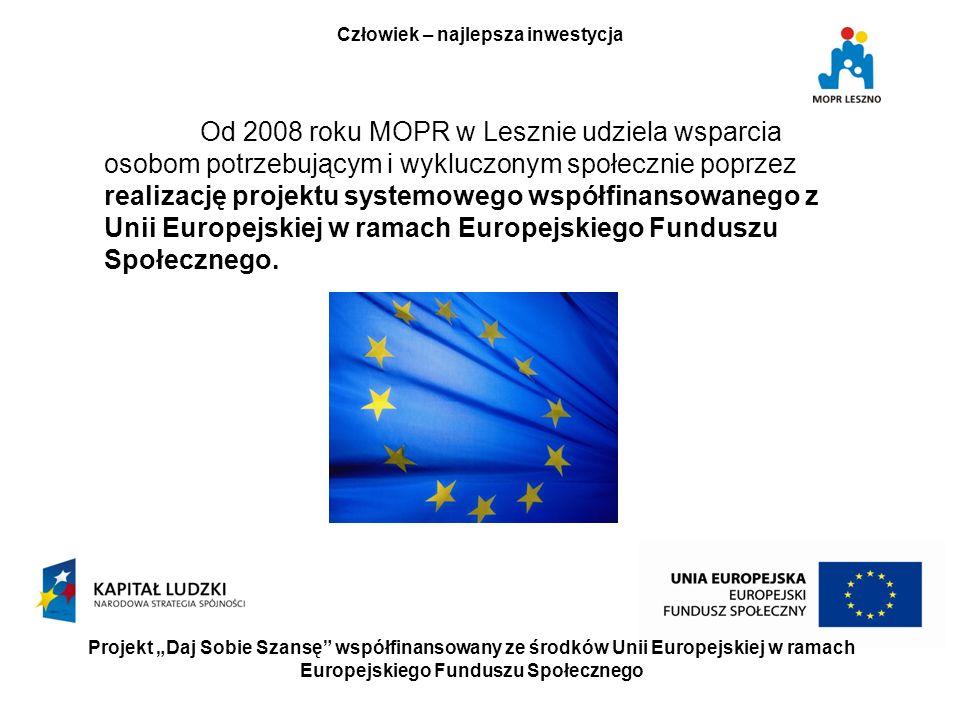Projekt Daj Sobie Szansę współfinansowany ze środków Unii Europejskiej w ramach Europejskiego Funduszu Społecznego Człowiek – najlepsza inwestycja Od 2008 roku MOPR w Lesznie udziela wsparcia osobom potrzebującym i wykluczonym społecznie poprzez realizację projektu systemowego współfinansowanego z Unii Europejskiej w ramach Europejskiego Funduszu Społecznego.