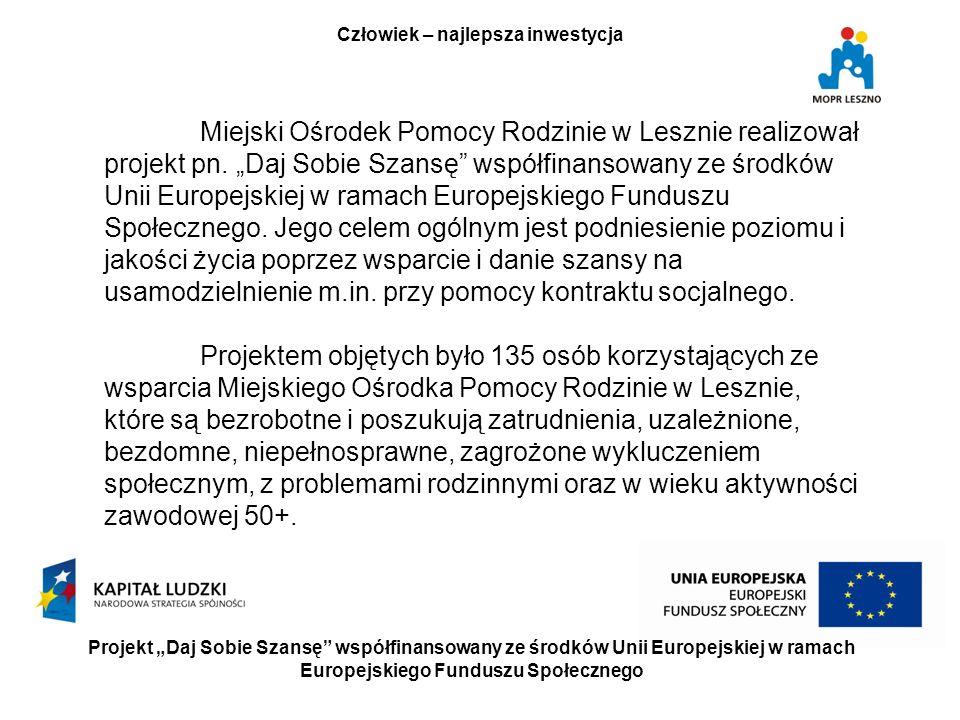 Projekt Daj Sobie Szansę współfinansowany ze środków Unii Europejskiej w ramach Europejskiego Funduszu Społecznego Człowiek – najlepsza inwestycja Miejski Ośrodek Pomocy Rodzinie w Lesznie realizował projekt pn.