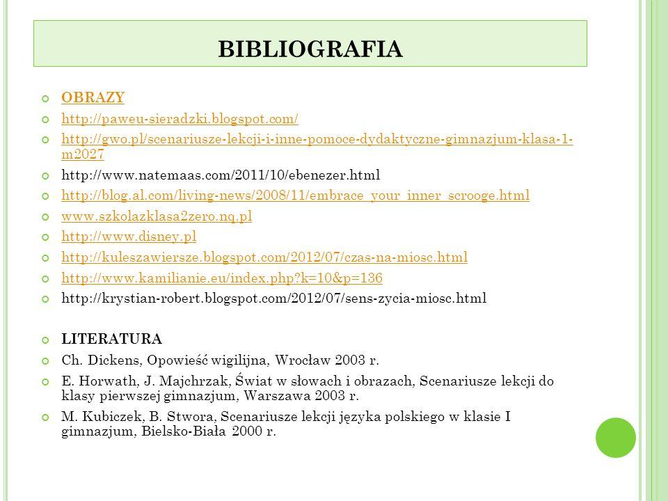 BIBLIOGRAFIA OBRAZY http://paweu-sieradzki.blogspot.com/ http://gwo.pl/scenariusze-lekcji-i-inne-pomoce-dydaktyczne-gimnazjum-klasa-1- m2027 http://gwo.pl/scenariusze-lekcji-i-inne-pomoce-dydaktyczne-gimnazjum-klasa-1- m2027 http://www.natemaas.com/2011/10/ebenezer.html http://blog.al.com/living-news/2008/11/embrace_your_inner_scrooge.html www.szkolazklasa2zero.nq.pl http://www.disney.pl http://kuleszawiersze.blogspot.com/2012/07/czas-na-miosc.html http://www.kamilianie.eu/index.php?k=10&p=136 http://krystian-robert.blogspot.com/2012/07/sens-zycia-miosc.html LITERATURA Ch.