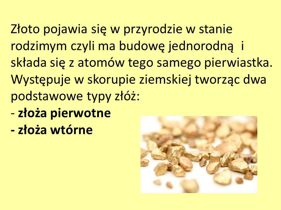 Złoto pojawia się w przyrodzie w stanie rodzimym czyli ma budowę jednorodną i składa się z atomów tego samego pierwiastka. Występuje w skorupie ziemsk