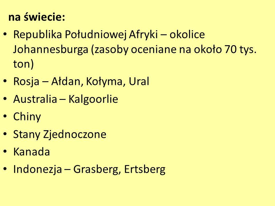na świecie: Republika Południowej Afryki – okolice Johannesburga (zasoby oceniane na około 70 tys. ton) Rosja – Ałdan, Kołyma, Ural Australia – Kalgoo