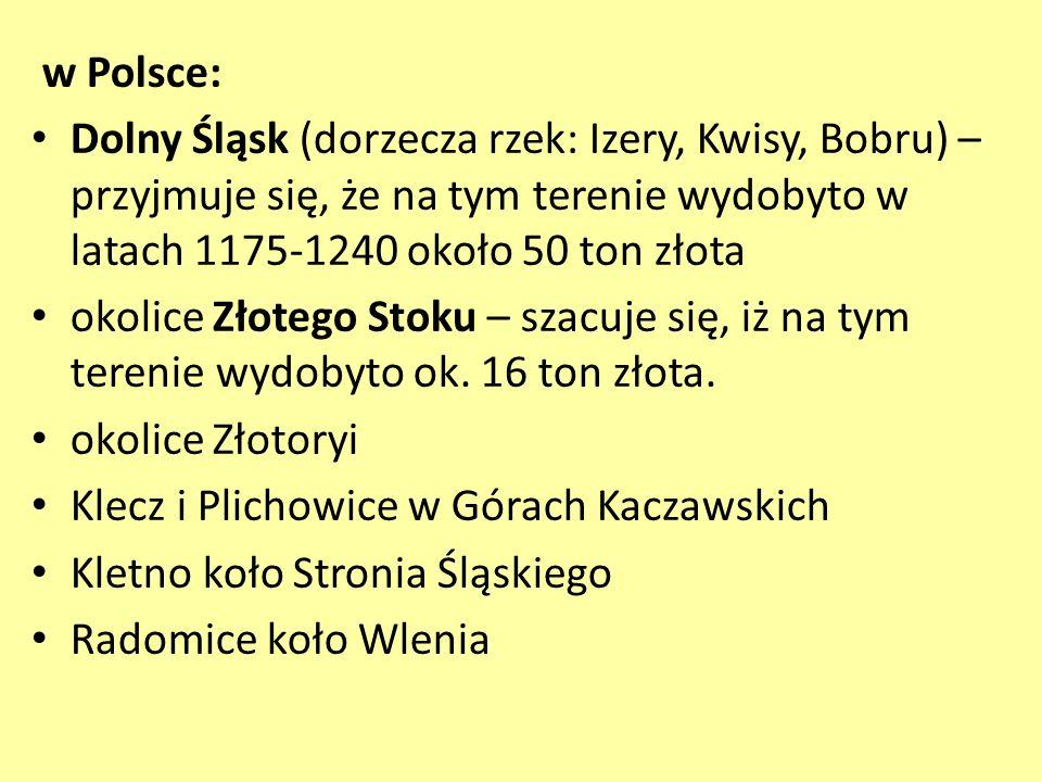 w Polsce: Dolny Śląsk (dorzecza rzek: Izery, Kwisy, Bobru) – przyjmuje się, że na tym terenie wydobyto w latach 1175-1240 około 50 ton złota okolice Z