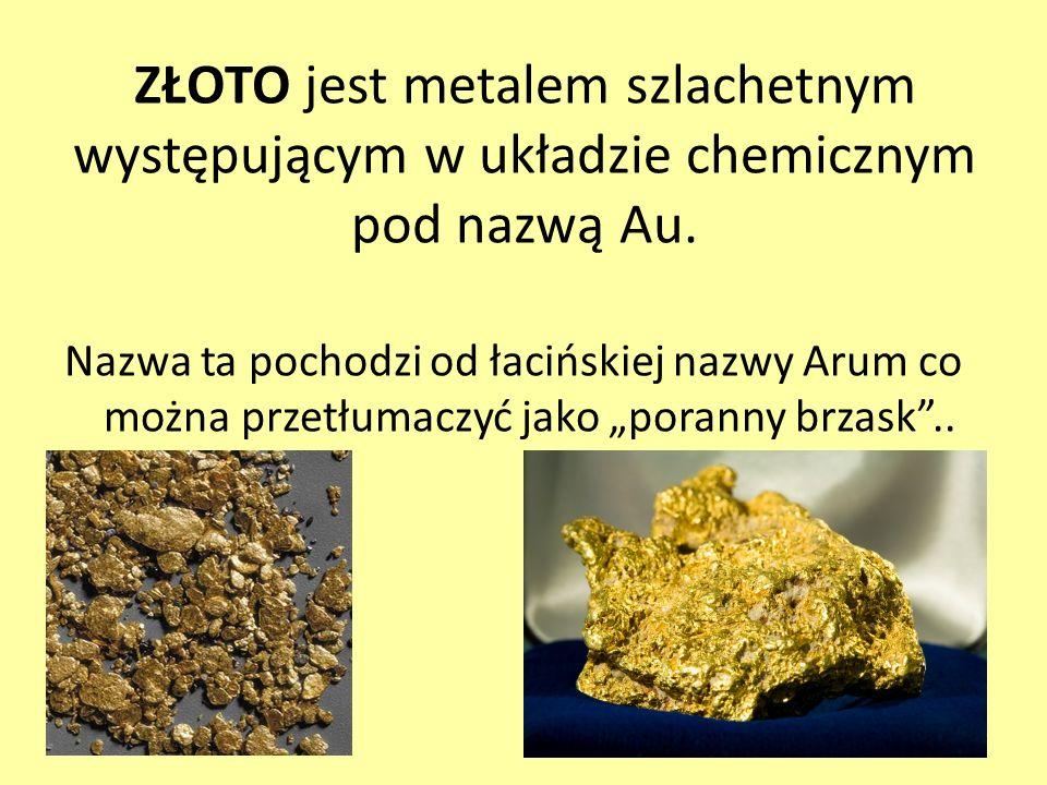 ZŁOTO jest metalem szlachetnym występującym w układzie chemicznym pod nazwą Au. Nazwa ta pochodzi od łacińskiej nazwy Arum co można przetłumaczyć jako