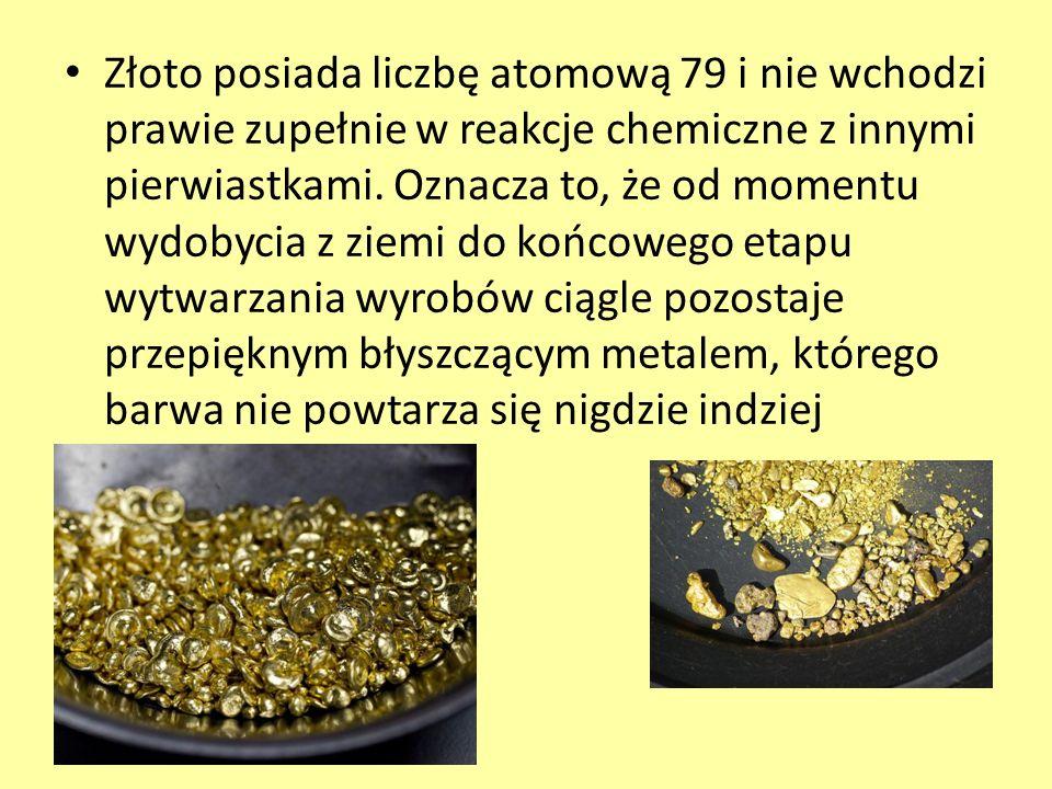 Złoto posiada liczbę atomową 79 i nie wchodzi prawie zupełnie w reakcje chemiczne z innymi pierwiastkami. Oznacza to, że od momentu wydobycia z ziemi