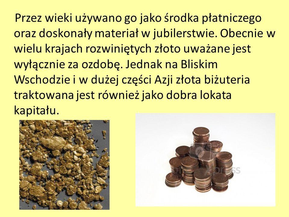 Przez wieki używano go jako środka płatniczego oraz doskonały materiał w jubilerstwie. Obecnie w wielu krajach rozwiniętych złoto uważane jest wyłączn
