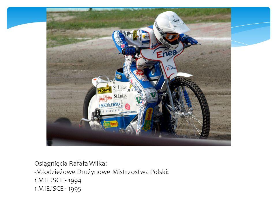 Osiągnięcia Rafała Wilka: -Młodzieżowe Drużynowe Mistrzostwa Polski: 1 MIEJSCE - 1994 1 MIEJSCE - 1995