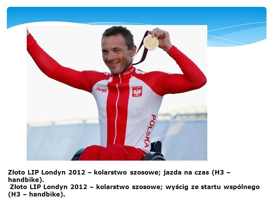 Złoto LIP Londyn 2012 – kolarstwo szosowe; jazda na czas (H3 – handbike). Złoto LIP Londyn 2012 – kolarstwo szosowe; wyścig ze startu wspólnego (H3 –