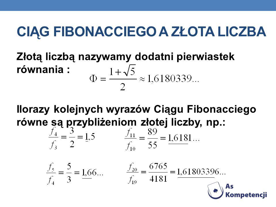 CIĄG FIBONACCIEGO A ZŁOTA LICZBA Złotą liczbą nazywamy dodatni pierwiastek równania : Ilorazy kolejnych wyrazów Ciągu Fibonacciego równe są przybliżeniom złotej liczby, np.: