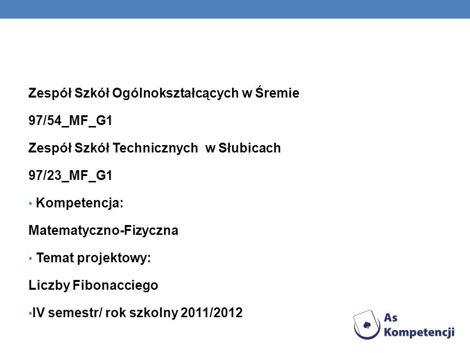 Zespół Szkół Ogólnokształcących w Śremie 97/54_MF_G1 Zespół Szkół Technicznych w Słubicach 97/23_MF_G1 Kompetencja: Matematyczno-Fizyczna Temat projektowy: Liczby Fibonacciego IV semestr/ rok szkolny 2011/2012
