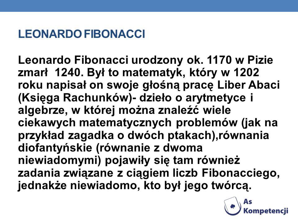 LEONARDO FIBONACCI Leonardo Fibonacci urodzony ok. 1170 w Pizie zmarł 1240. Był to matematyk, który w 1202 roku napisał on swoje głośną pracę Liber Ab